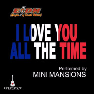 Mini Mansion - I Love You All The Time