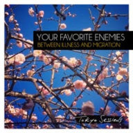 Your Favourite Enemies - Between Illness And Migration Deluxe Tokyo Sessions