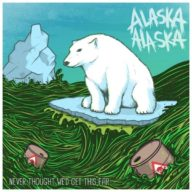 Alaska Alaska - Never Thought We'd Get This Far